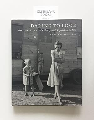 Daring to Look Dorothea Lang's Photographs & Reports from the Field