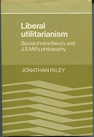 Liberal Utilitarianism. Social Choice Theory and J. S. Mill's Philosophy.: Riley, Jonathan.