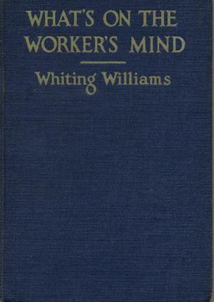 What's on the Worker's Mind By One Who Put on Overalls to Find Out.: Williams, Whiting.