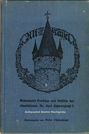 Alt-Kassel. Gesammelte Vorträge und Aufsätze des Sanitätsrats Dr. Karl Schwarzkopf.:...