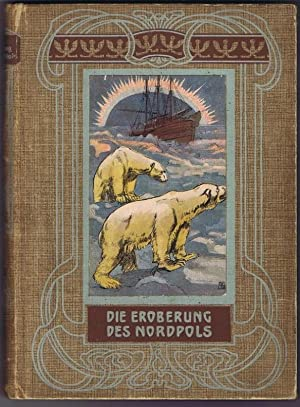 Die Eroberung des Nordpols. Schilderung der Fahrten und Entdeckungsreisen nach dem Polargebiete mit...