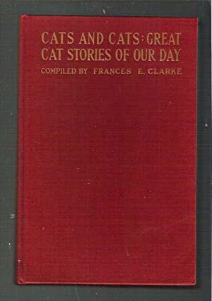 Cats and Cats: Great Cat Stories of Our Day: Clarke, Frances E.