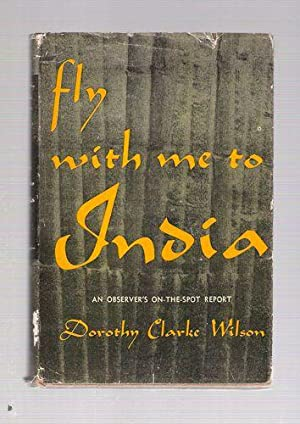 Fly With Me To India; An Observer's On-The-Spot Report: Wilson, Dorothy Clarke
