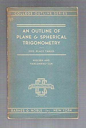 An Outline of Plane and Spherical Trigonometry: Five Place-Tables: Nielsen, Kaj L.; Vanlonkhuyzen, ...