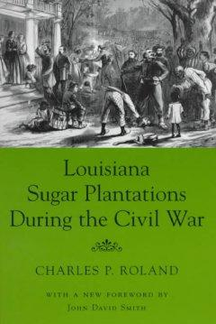 Louisiana Sugar Plantations During the Civil War: Roland, Charles P.