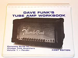 Dave Funk's Tube Amp Workbook: Complete Guide to Vintage Tube Amplifiers, Volume I--Fender: ...
