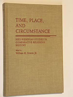 Time, Place, and Circumstance: Neo-Weberian Studies in Comparative Religious History: Swatos, ...