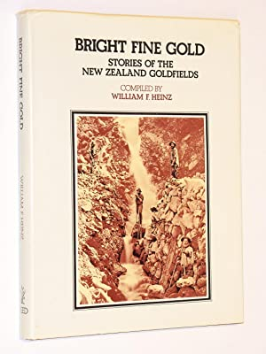 Bright Fine Gold : Stories of the New Zealand Goldfields: Heinz, William F. (Compiled by)