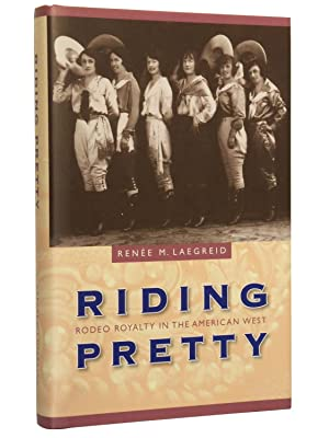 Riding Pretty: Rodeo Royalty in the American West: Laegreid, Renee M.