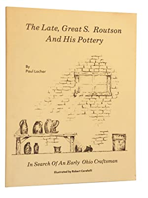 The Late, Great S. Routson And His Pottery In Search Of An Early Ohio Craftsman: Locher, Paul