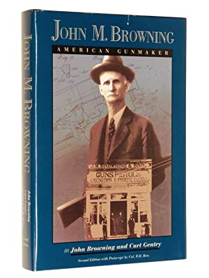 John M. Browning, American Gunmaker: An Illustrated Biography of the Man and His Guns: Browning, ...