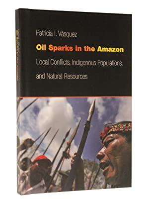 Oil Sparks in the Amazon: Local Conflicts, Indigenous Populations, and Natural Resources: Vasquez, ...