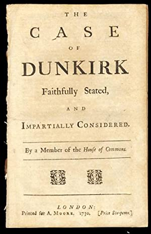 The Case of Dunkirk Faithfully Stated, and Impartially Considered. By a Member of the House of Co...