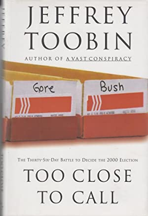 Too Close to Call: The Thirty-Six-Day Battle to Decide the 2000 Election: Toobin, Jeffrey