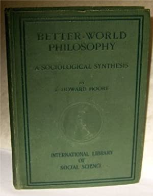 Better-World Philosophy a Sociological Synthesis: Moore, J. Howard