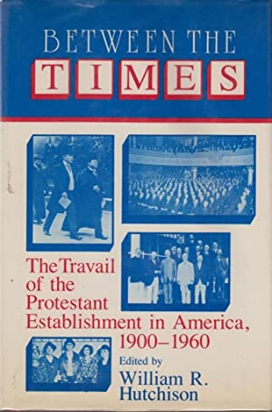 Between the Times: The Travail of the Protestant Establishment in America, 1900-1960 (Cambridge ...
