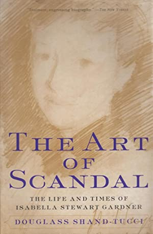 The Art of Scandal: The Life and Times of Isabella Stewart Gardner: Shand-Tucci, Douglass