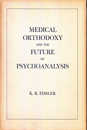 Medical Orthodoxy and the Future of Psychoanalysis: Eissler, K.R.
