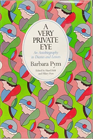 A Very Private Eye: An Autobiography in Diaries and Letters: Pym, Barbara; Holt, Hazel; Hilary Pym,...