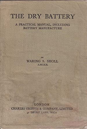 The Dry Battery:A Practical Manual including Battery Manufacture: Sholl, Waring S.