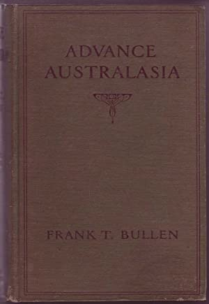 Advance Australasia: A Day-To-Day Record of a Recent Visit to Australasia: Bullen, Frank