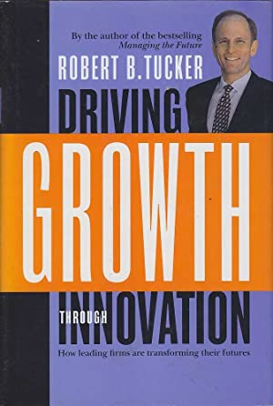 Driving growth through innovation: How leading firms are transforming their futures: Tucker, Robert