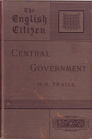 Central Government The English Citizen: His Rights and Responsibilities: Traill, H.D.