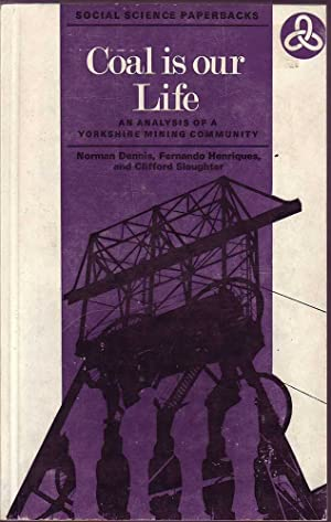 Coal is Our Life: An Analysis of a Yorkshire Mining Community: Dennis, Henriques & Slaughter, ...