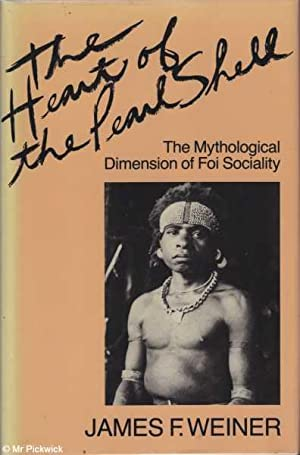 The Heart of the Pearl Shell: The Mythological Dimension of Foi Sociality: Weiner, James F.