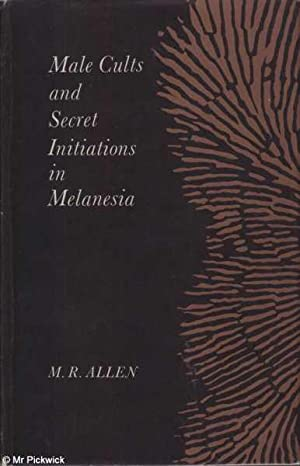 Male Cults and Secret Initiations in Melanesia: Allen, M. R.