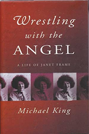 Wrestling with the Angel: A Life of Janet Frame: King, Michael