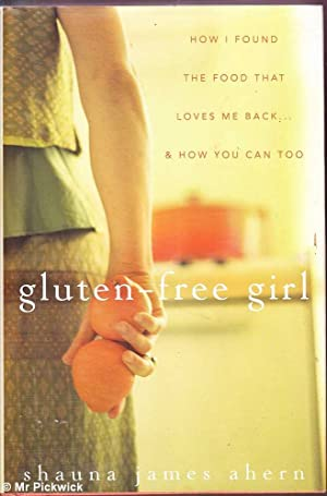 Gluten - Free Girl: How I Found the Food that Loves Me Back