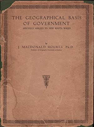 The Geograpical Basis of Government Specially Applied to New South Wales: Holmes, J. MacDonald