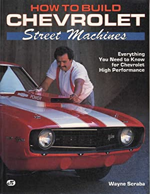 How to Build Chevrolet Street Machines: Everything You Need to Know for Chevrolet High Performance:...