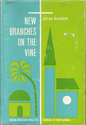 New Branches on the Vine: From Mission Field to Church in New Guinea: Koschade, Alfred