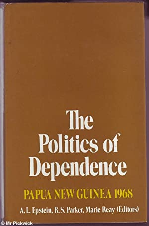 The Politics of Dependence: Papua New Guinea 1968: Epstein, Parker & Reay, A.L. / R.S. / Marie