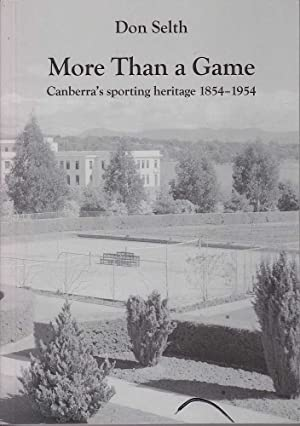 More Than a Game: Canberra's Sporting Heritage 1854-1954: Selth, Don