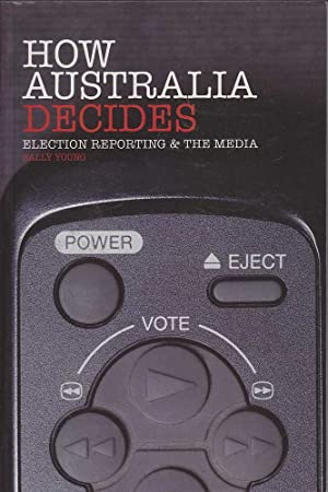 How Australia Decides: Election Reporting & The Media: Young, Sally
