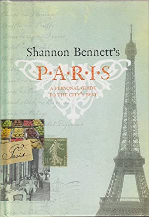 Shannon Bennett's Paris: A Personal Guide to the City's Best: Bennett, Shannon