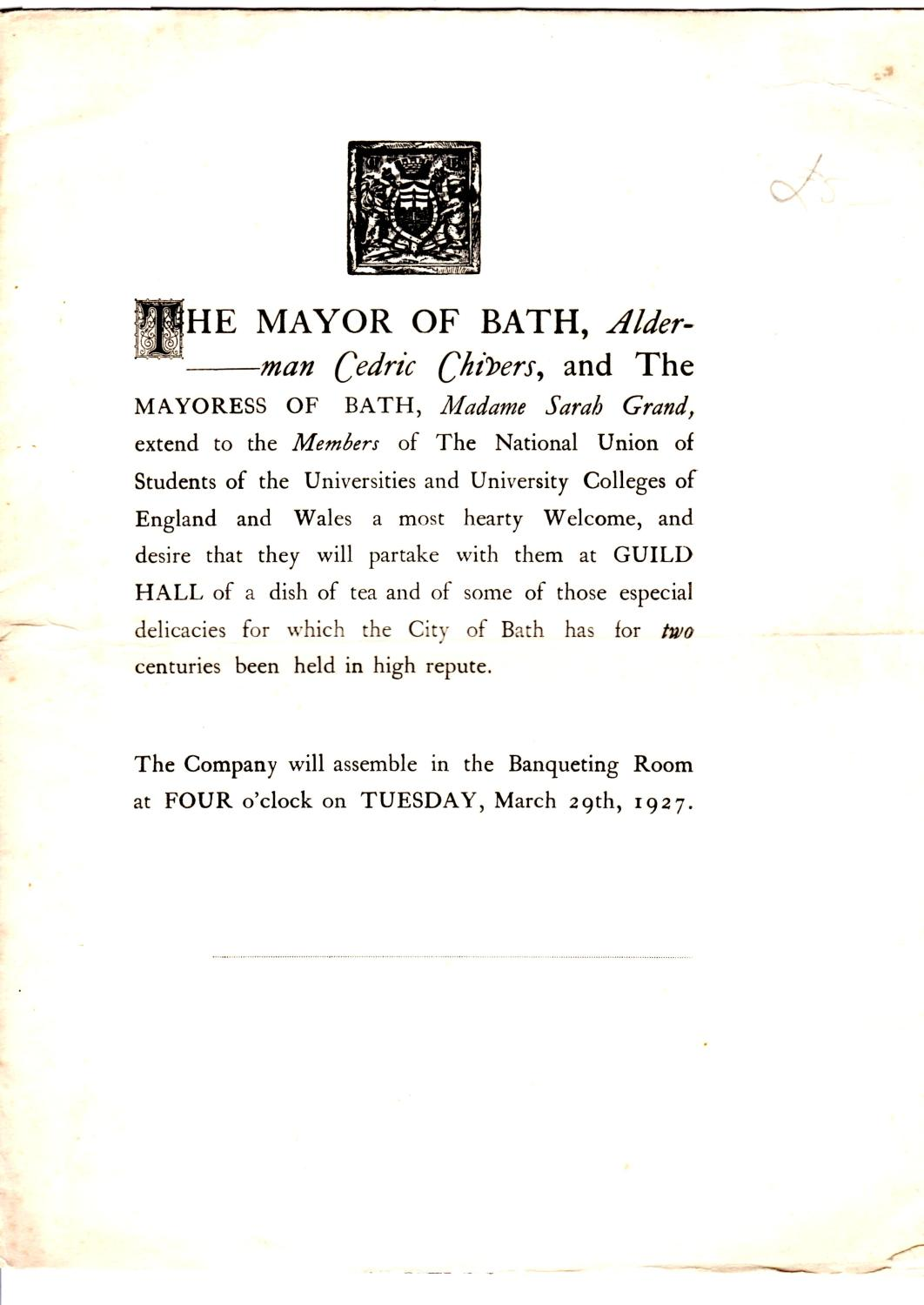 The Mayor of Bath, Alderman Cedric Chivers, and The Mayoress of Bath, Madame Sarah Grand, extend to the members of the National Union of Students of England and Wales, a most hearty welcome, . in the Banqueting Room, at four o'clock on Tuesday, March 29th