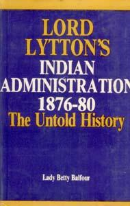 Lord Lytton's Indian Administration 1876-80 the Untold: Lady Betty Balfour