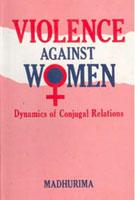 Violence Against Women: Dynamics of Conjugal Relations: Madhurima