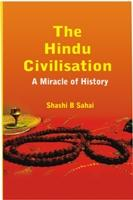 The Hindu Civilisation: A Miracle of History: Shashi B Sahai