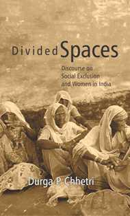 Divided Spaces: Discourse On Social Exclusion and Women in India: Durga P. Chhetri
