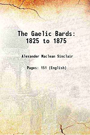 The Gaelic Bards 1825 to 1875 1904: Alexander Maclean Sinclair