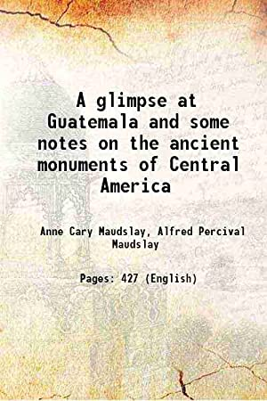 A glimpse at Guatemala and some notes: Anne Cary Maudslay,