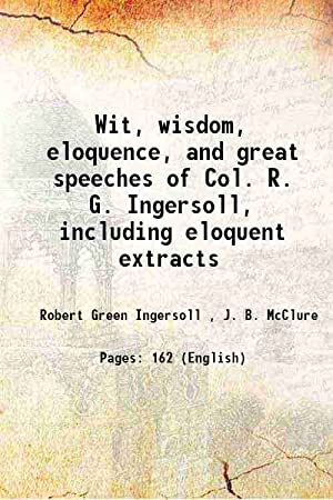 Wit, wisdom, eloquence, and great speeches of: Robert Green Ingersoll