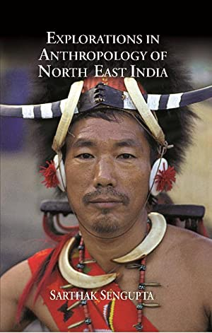 Explorations in Anthropology of North East India: Sarthak Sengupta