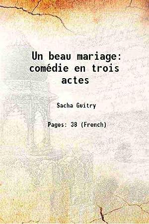 Un beau mariage: comédie en trois actes: Sacha Guitry