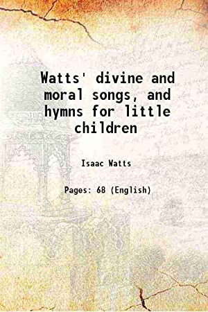 Watts' divine and moral songs, and hymns: Isaac Watts